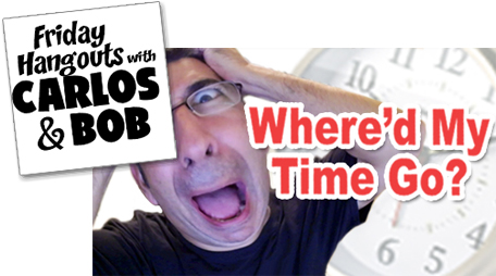 Where'd My Time Go? Friday Hangout with Carlos and Bob